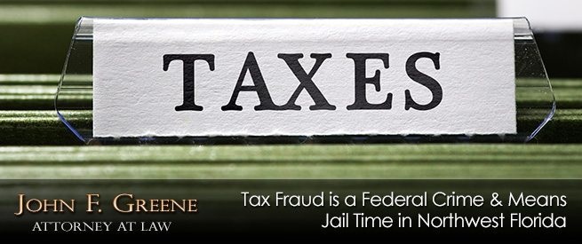 Tax Fraud is a Federal Crime & Means Jail Time in Northwest Florida
